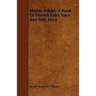 Mighty Mikko A Book of Finnish Fairy Tales and Folk Tales by Fillmore & Parker Hoysted