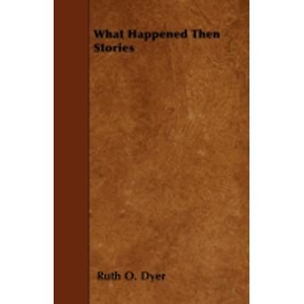 What Happened Then Stories by Dyer & Ruth O.