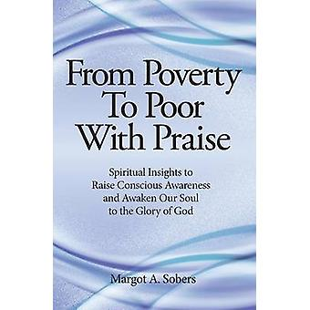 From Poverty to Poor with Praise Spiritual Insights to Raise Conscious Awareness and Awaken Our Soul by Sobers & Margot A.