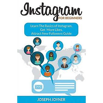 Instagram For Beginners Learn The Basics of Instagram Get More Likes Attract New Followers Guide by Joyner & Joseph