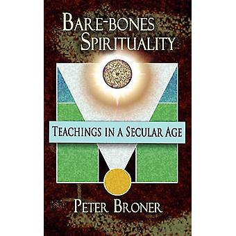 Barebones Spirituality Teachings in A Secular Age by Broner & Peter