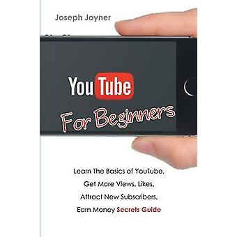 Youtube For Beginners Learn The Basics of Youtube Get More Views Likes Attract New Subscribers Earn Money Secrets Guide by Joyner & Joseph