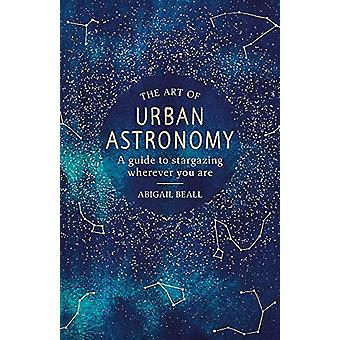 The Art of Urban Astronomy - A Guide to Stargazing Wherever You Are by