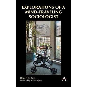 Explorations of a Mind-Traveling Sociologist by Renee C. Fox - 978178
