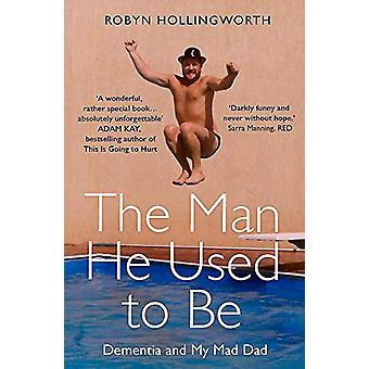The Man He Used To Be - Dementia and My Mad Dad by Robyn Hollingworth
