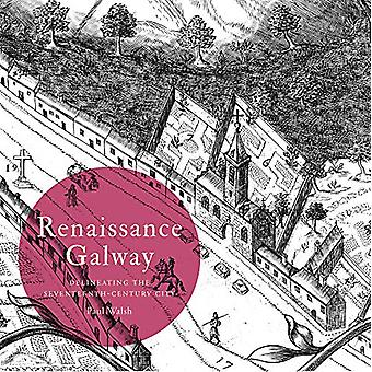 Renaissance Galway - delineating the seventeenth-century city by Paul