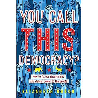 Nazywasz tę demokrację?: Jak naprawić nasz rząd i dostarczyć władzę ludziom