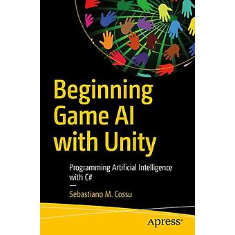 Beginning Game AI with Unity  Programming Artificial Intelligence with C by Sebastiano M Cossu