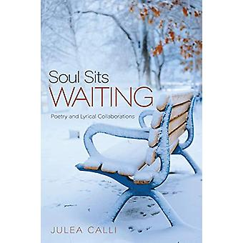 Soul Sits Waiting - Poetry and Lyrical Collaborations by Julea Calli -