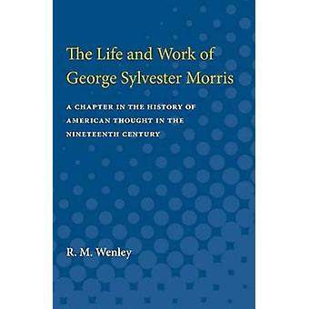 The Life and Work of George Sylvester Morris by R.M. Wenley