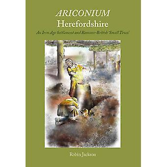 Ariconium Herefordshire  an Iron Age settlement and RomanoBritish small town by Robin Jackson