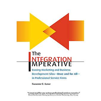 The Integration Imperative Erasing Marketing and Business Development Silos  Once and for All  In Professional Service Firms by Lowe & Suzanne C.