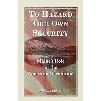 Zu unserer eigenen Sicherheit Maines Rolle in der amerikanischen Revolution durch Cecere & Michael Gefahren-