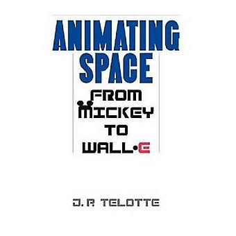Animating Space From Mickey to WallE by Telotte & J. P.