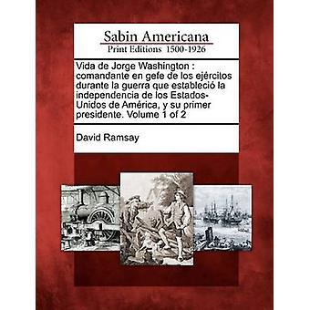 Vida de Jorge Washington Comandante Fi Gefe de Los Ej Rcitos Durante La Guerra Que Estableci La Independencia de Los EstadosUnidos de Am Rica Ramsay & David
