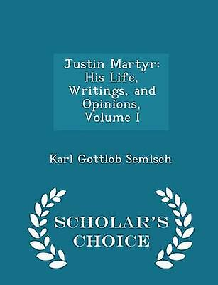 Justin Martyr His Life Writings and Opinions Volume I  Scholars Choice Edition by Semisch & Karl Gottlob