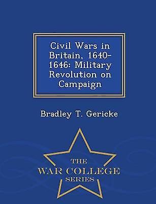 Civil Wars in Britain 16401646 Military Revolution on Campaign  War College Series by Gericke & Bradley T.
