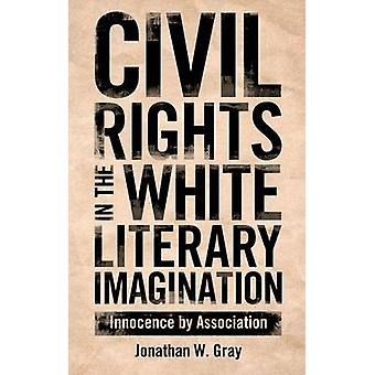 Civil Rights in the White Literary Imagination Innocence by Association by Gray & Jonathan W.