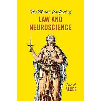 The Moral Conflict of Law and Neuroscience by Peter A. Alces - 978022