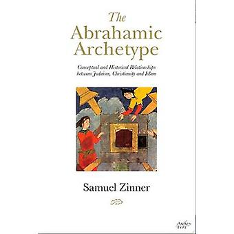 The Abrahamic Archetype - Conceptual and Historical Relationships Betw
