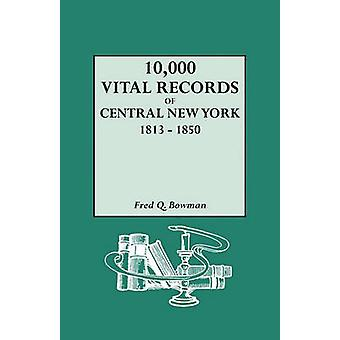 10000 Vital Records of Central New York 18131850 by Bowman & Fred Q.