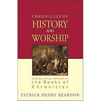 Chronicles of History and Worship Orthodox Christian Reflections on the Books of Chronicles by Reardon & Patrick Henry