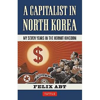 A Capitalist in North Korea  My Seven Years in the Hermit Kingdom by Felix Abt