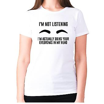 Womens funny t-shirt slogan tee ladies novelty humour - I'm not listening. I'm actually doing your eyebrows in my head