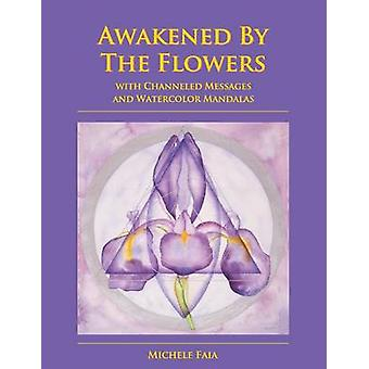 Awakened By The Flowers With Channeled Messages And Watercolor Mandalas by Faia & Michele