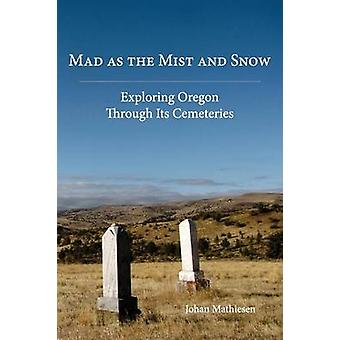Mad as the Mist and Snow Exploring Oregon Through Its Cemeteries by Mathiesen & Johan
