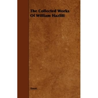 The Collected Works of William Hazlitt by Anon