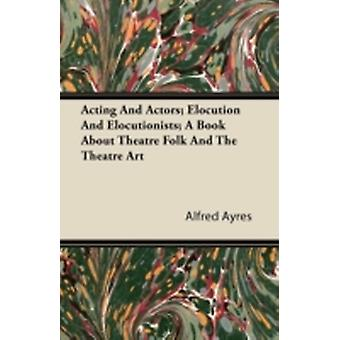 Acting And Actors Elocution And Elocutionists A Book About Theatre Folk And The Theatre Art by Ayres & Alfred