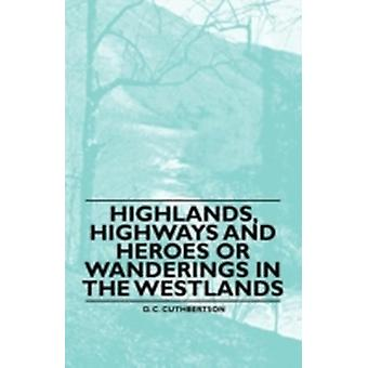 Highlands Highways and Heroes or Wanderings in the Westlands by Cuthbertson & D. C.