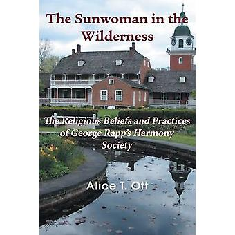 The Sunwoman in the Wilderness The Religious Beliefs and Practices of George Rapps Harmony Society by Ott & Alice T.