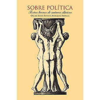 Sobre Poltica. Textos breves de autores clsicos. by Reyes Retana Mrquez Padilla & Oscar