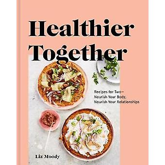 Healthier Together - Recipes to Nourish Your Relationships and Your Bo