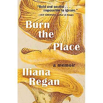Burn the Place - A Memoir by Iliana Regan - 9781572842670 Book