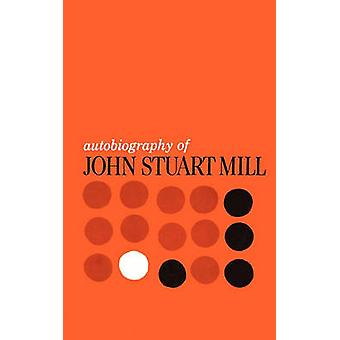 Autobiography of John Stuart Mill - Published from the Original Manusc