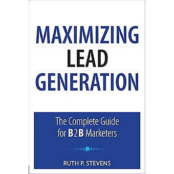 Maximizing Lead Generation - The Complete Guide for B2B Marketers by R
