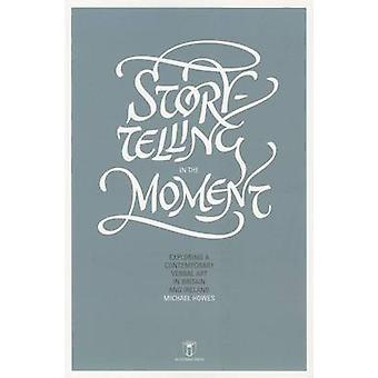Storytelling in the Moment  Exploring a Contemporary Verbal Art in Britain and Ireland by Michael Howes