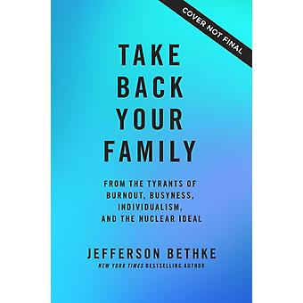 Take Back Your Family  From the Tyrants of Burnout Busyness Individualism and the Nuclear Ideal by Jefferson Bethke