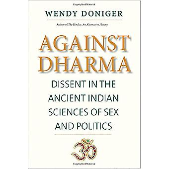 Against Dharma - Dissent in the Ancient Indian Sciences of Sex and Pol