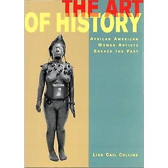 The Art of History  African American Women Artists Engage the Past by Lisa Gail Collins
