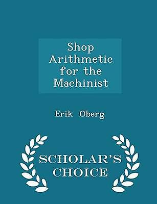 Shop Arithmetic for the Machinist  Scholars Choice Edition by Oberg & Erik