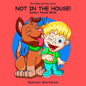 The Piddles and Piles Series NOT IN THE HOUSE by Wolfe & Peyton