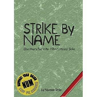 Strike by Name - One Man's Part in the Miners' Strike by Norman Strike