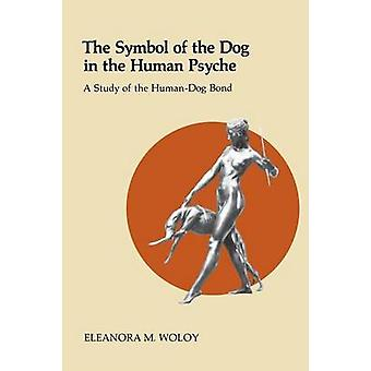 The Symbol of the Dog in the Human Psyche A Study of the HumanDog Bond by Woloy & Eleanora