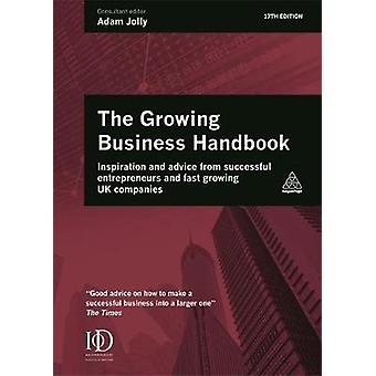 Growing Business Handbook  Inspiration and Advice from Successful Entrepreneurs and Fast Growing UK Companies by Edited by Adam Jolly