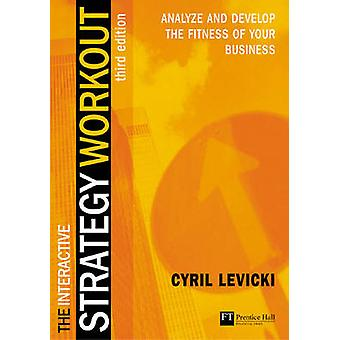 The Interactive Strategy Workout Analyze and Develop the Fitness of Your Business by Levicki & Cyril