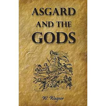 Asgard and the Gods the Tales and Traditions of Our Northern Ancestors Froming a Complete Manual of Norse Mythology by Wagner & W.